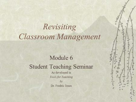 Revisiting Classroom Management Module 6 Student Teaching Seminar As developed in Tools for Teaching by Dr. Fredric Jones.