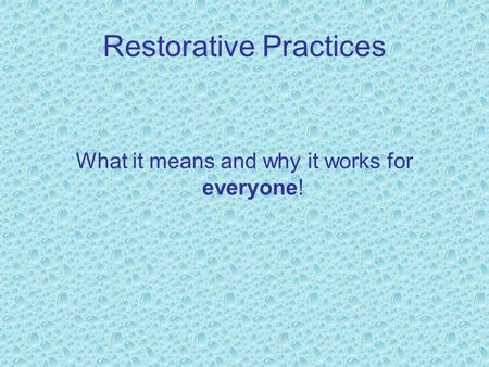 Restorative Practices What it means and why it works for everyone!