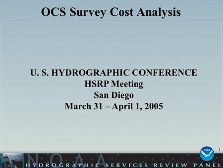 OCS Survey Cost Analysis U. S. HYDROGRAPHIC CONFERENCE HSRP Meeting San Diego March 31 – April 1, 2005 1.