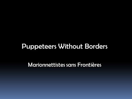 Puppeteers Without Borders Marionnettistes sans Frontières.