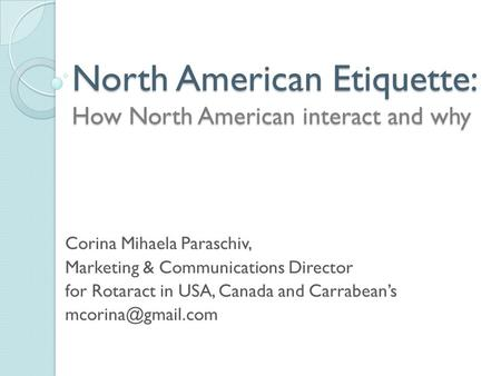 North American Etiquette: How North American interact and why Corina Mihaela Paraschiv, Marketing & Communications Director for Rotaract in USA, Canada.