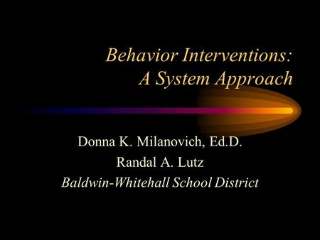 Behavior Interventions: A System Approach Donna K. Milanovich, Ed.D. Randal A. Lutz Baldwin-Whitehall School District.