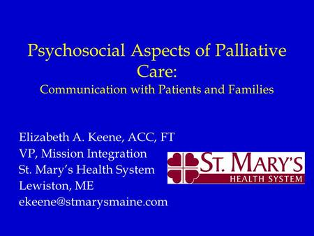 Psychosocial Aspects of Palliative Care: Communication with Patients and Families Elizabeth A. Keene, ACC, FT VP, Mission Integration St. Mary's Health.