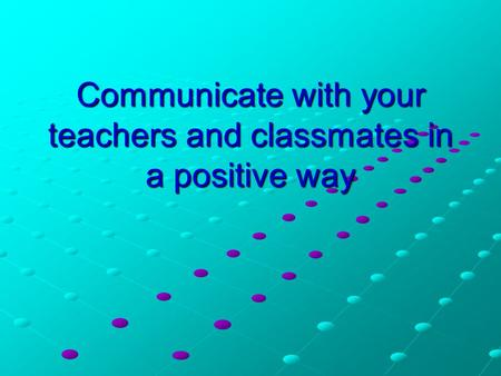 Communicate with your teachers and classmates in a positive way.