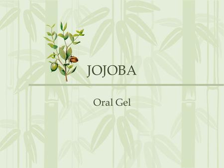 JOJOBA Oral Gel. JOJOBA History: 1977-1980:1977-1980: Jojoba plant extract was used effectively as cosmetic material. 1982-1985:1982-1985: Jojoba was.