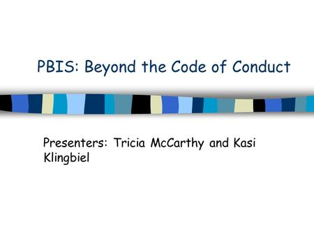 PBIS: Beyond the Code of Conduct Presenters: Tricia McCarthy and Kasi Klingbiel.