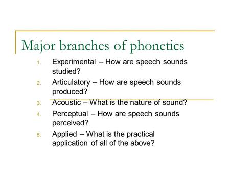 Major branches of phonetics 1. Experimental – How are speech sounds studied? 2. Articulatory – How are speech sounds produced? 3. Acoustic – What is the.
