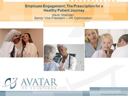 © Copyright 2012 Avatar HR Solutions Employee Engagement: The Prescription for a Healthy Patient Journey Kevin Sheridan Senior Vice President – HR Optimization.