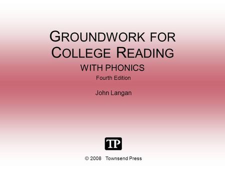 G ROUNDWORK FOR C OLLEGE R EADING WITH PHONICS Fourth Edition John Langan © 2008 Townsend Press.