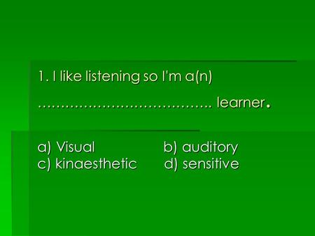 1. I like listening so I'm a(n) ……………………………….. learner. a) Visual b) auditory c) kinaesthetic d) sensitive.