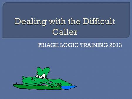 TRIAGE LOGIC TRAINING 2013.  We have all dealt with them. The caller with the short fuse that is uncooperative from the greeting; the one that will not.