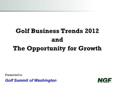 Golf Business Trends 2012 and The Opportunity for Growth Presented to: Golf Summit of Washington.