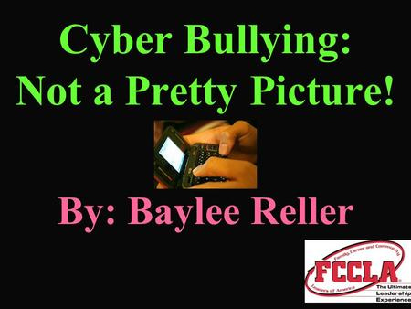 Cyber Bullying: Not a Pretty Picture! By: Baylee Reller.