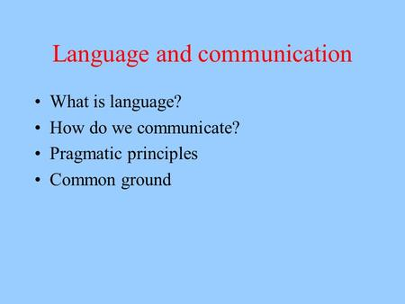 Language and communication What is language? How do we communicate? Pragmatic principles Common ground.