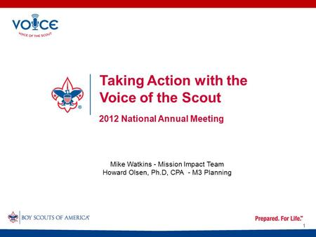 Taking Action with the Voice of the Scout 2012 National Annual Meeting 1 Mike Watkins - Mission Impact Team Howard Olsen, Ph.D, CPA - M3 Planning.