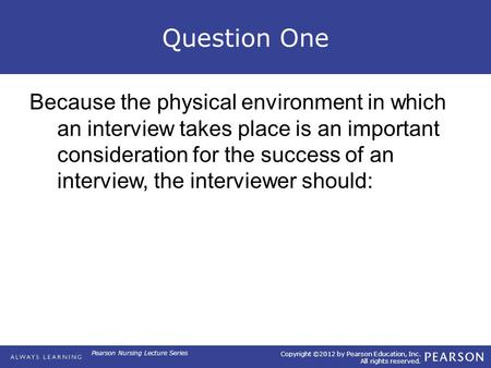 Copyright ©2012 by Pearson Education, Inc. All rights reserved. Pearson Nursing Lecture Series Question One Because the physical environment in which an.