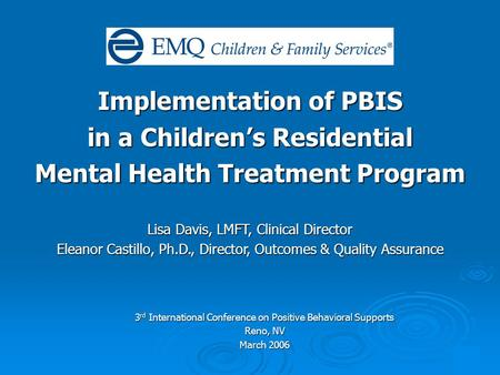 1 Implementation of PBIS in a Children's Residential Mental Health Treatment Program Lisa Davis, LMFT, Clinical Director Eleanor Castillo, Ph.D., Director,