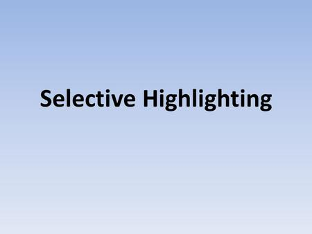 Selective Highlighting. What is the difference between highlighting and selective highlighting? Turn and Talk.