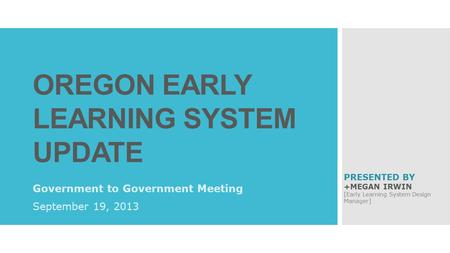 OREGON EARLY LEARNING SYSTEM UPDATE Government to Government Meeting September 19, 2013 PRESENTED BY +MEGAN IRWIN [Early Learning System Design Manager]