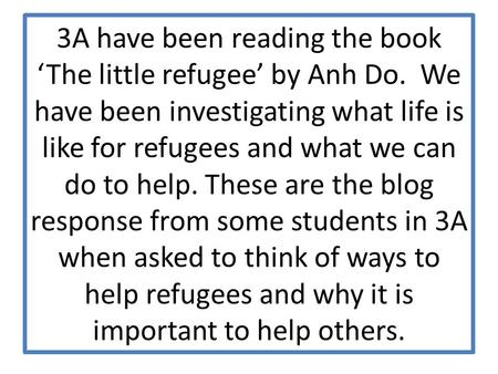 3A have been reading the book 'The little refugee' by Anh Do. We have been investigating what life is like for refugees and what we can do to help. These.
