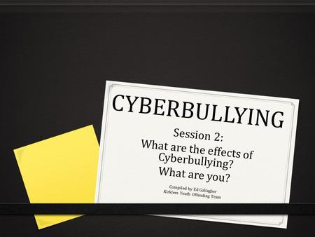 CYBERBULLYING Session 2: What are the effects of Cyberbullying? What are you? Compiled by Ed Gallagher Kirklees Youth Offending Team.