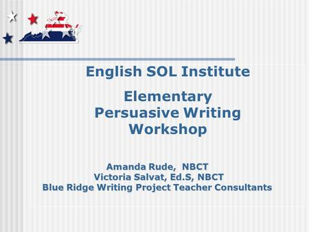 English SOL Institute Elementary Persuasive Writing Workshop Amanda Rude, NBCT Victoria Salvat, Ed.S, NBCT Victoria Salvat, Ed.S, NBCT Blue Ridge Writing.