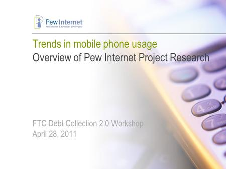 Trends in mobile phone usage Overview of Pew Internet Project Research FTC Debt Collection 2.0 Workshop April 28, 2011.