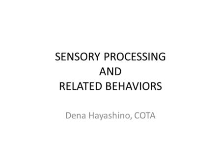 SENSORY PROCESSING AND RELATED BEHAVIORS Dena Hayashino, COTA.