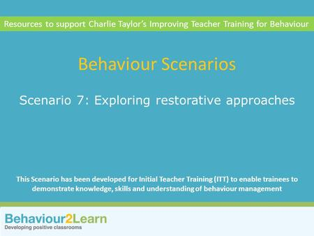 Reflection Scenario 7: Exploring restorative approaches Behaviour Scenarios Resources to support Charlie Taylor's Improving Teacher Training for Behaviour.