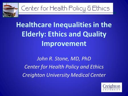 Healthcare Inequalities in the Elderly: Ethics and Quality Improvement John R. Stone, MD, PhD Center for Health Policy and Ethics Creighton University.