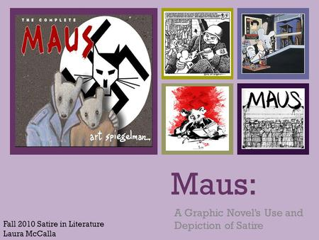 + Maus: A Graphic Novel's Use and Depiction of Satire Fall 2010 Satire in Literature Laura McCalla.