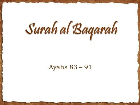 Ayahs 83 – 91. RECAP AND OUTLINE Last 2 weeks, we finished half of Juz 1 Alhamdulillah Now, many commands for the Bani Israel and for us Ayahs 83-88 Roots,