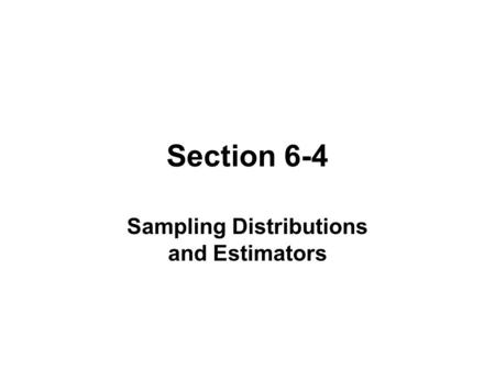 Section 6-4 Sampling Distributions and Estimators.