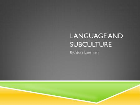 "LANGUAGE AND SUBCULTURE By: Sjors Laurijsen INTRODUCTION - a subculture can be thought of as "" a cultural group or class within a larger culture, esp."