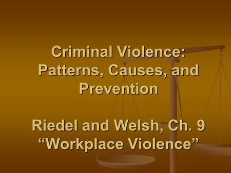 "Criminal Violence: Patterns, Causes, and Prevention Riedel and Welsh, Ch. 9 ""Workplace Violence"""