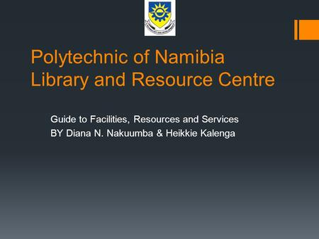 Polytechnic of Namibia Library and Resource Centre Guide to Facilities, Resources and Services BY Diana N. Nakuumba & Heikkie Kalenga.
