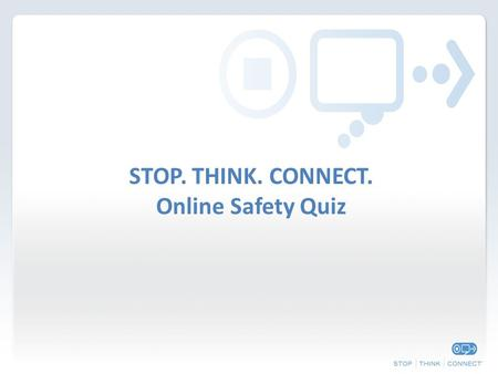 STOP. THINK. CONNECT. Online Safety Quiz. Round 1: Safety and Security.