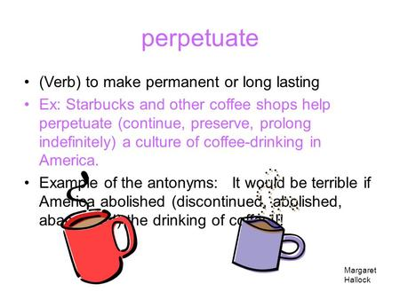 perpetuate (Verb) to make permanent or long lasting Ex: Starbucks and other coffee shops help perpetuate (continue, preserve, prolong indefinitely) a.