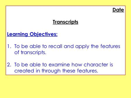 Date Transcripts Learning Objectives: 1.To be able to recall and apply the features of transcripts. 2.To be able to examine how character is created in.