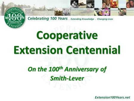 Cooperative Extension Centennial On the 100 th Anniversary of Smith-Lever.