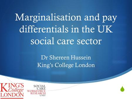  Marginalisation and pay differentials in the UK social care sector Dr Shereen Hussein King's College London.