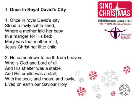1. Once In Royal David's City 1. Once in royal David's city Stood a lowly cattle shed, Where a mother laid her baby In a manger for His bed: Mary was that.