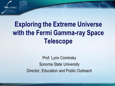 Exploring the Extreme Universe with the Fermi Gamma-ray Space Telescope Prof. Lynn Cominsky Sonoma State University Director, Education and Public Outreach.