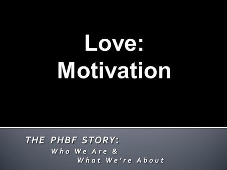 THE PHBF STORY : Who We Are & Who We Are & What We're About What We're About THE PHBF STORY : Who We Are & Who We Are & What We're About What We're About.