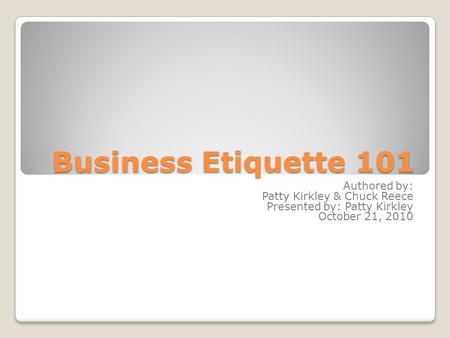 Business Etiquette 101 Authored by: Patty Kirkley & Chuck Reece Presented by: Patty Kirkley October 21, 2010.