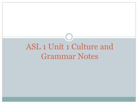 ASL 1 Unit 1 Culture and Grammar Notes. What is ASL? ASL is a unique visual language with its own grammar and structure used by the majority of Deaf Americans.
