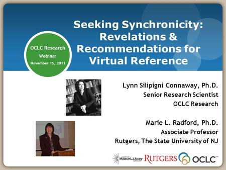 OCLC Research Webinar November 15, 2011 Lynn Silipigni Connaway, Ph.D. Senior Research Scientist OCLC Research Marie L. Radford, Ph.D. Associate Professor.