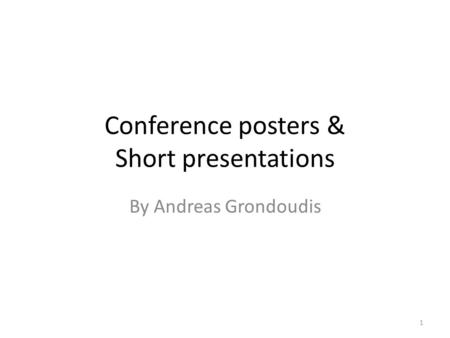 Conference posters & Short presentations By Andreas Grondoudis 1.