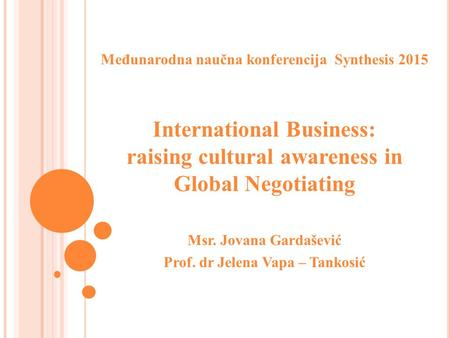 Međunarodna naučna konferencija Synthesis 2015 International Business: raising cultural awareness in Global Negotiating Msr. Jovana Gardašević Prof. dr.