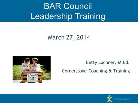 BAR Council Leadership Training March 27, 2014 Betty Lochner, M.Ed. Cornerstone Coaching & Training.